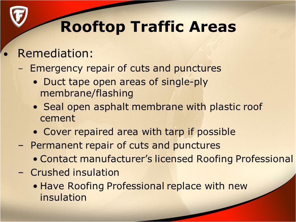 Rooftop Traffic Areas Remediation: – Emergency repair of cuts and punctures Duct tape open areas of single-ply membrane/flashing Seal open asphalt membrane with plastic roof cement Cover repaired area with tarp if possible – Permanent repair of cuts and punctures Contact manufacturer's licensed Roofing Professional – Crushed insulation Have Roofing Professional replace with new insulation