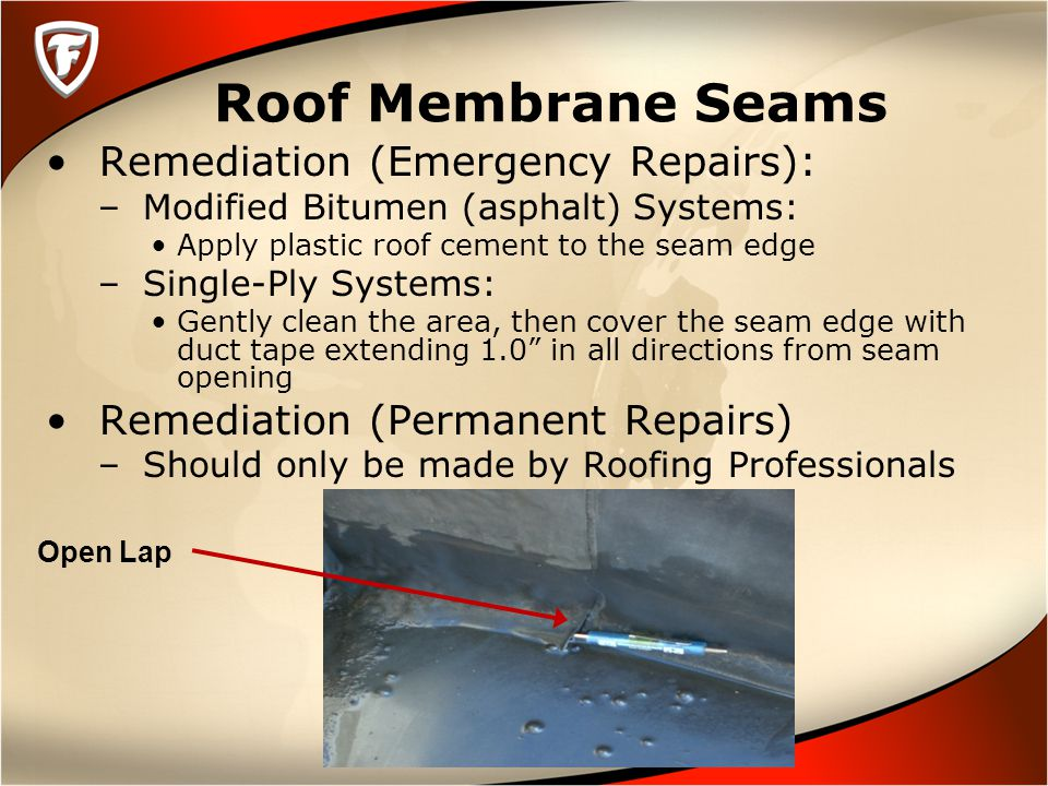 Roof Membrane Seams Remediation (Emergency Repairs): – Modified Bitumen (asphalt) Systems: Apply plastic roof cement to the seam edge – Single-Ply Systems: Gently clean the area, then cover the seam edge with duct tape extending 1.0 in all directions from seam opening Remediation (Permanent Repairs) – Should only be made by Roofing Professionals Open Lap