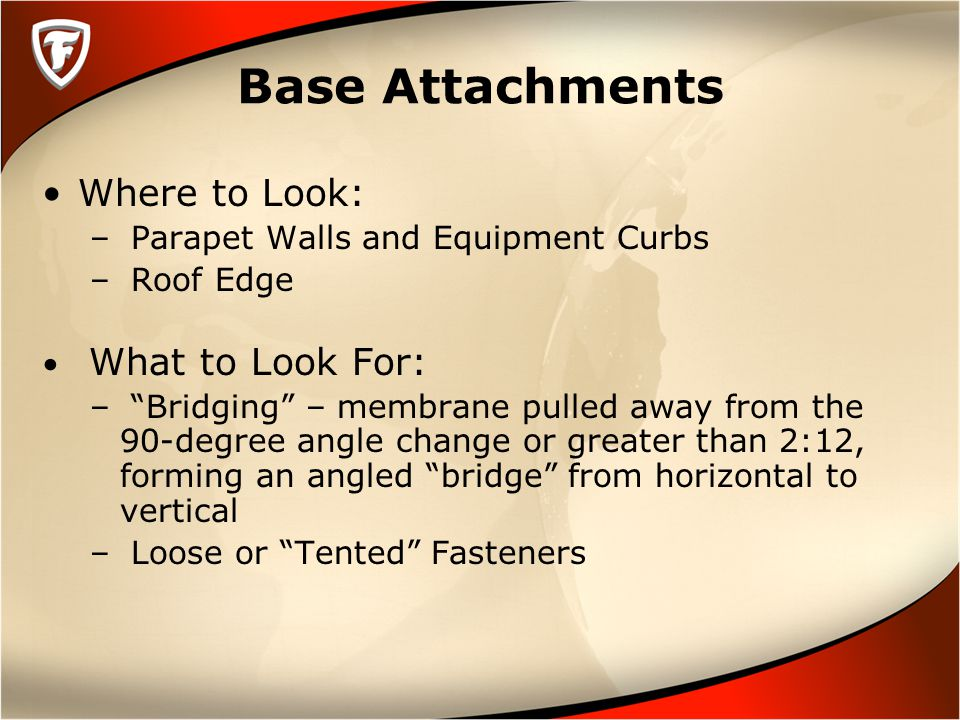 Base Attachments Where to Look: – Parapet Walls and Equipment Curbs – Roof Edge What to Look For: – Bridging – membrane pulled away from the 90-degree angle change or greater than 2:12, forming an angled bridge from horizontal to vertical – Loose or Tented Fasteners