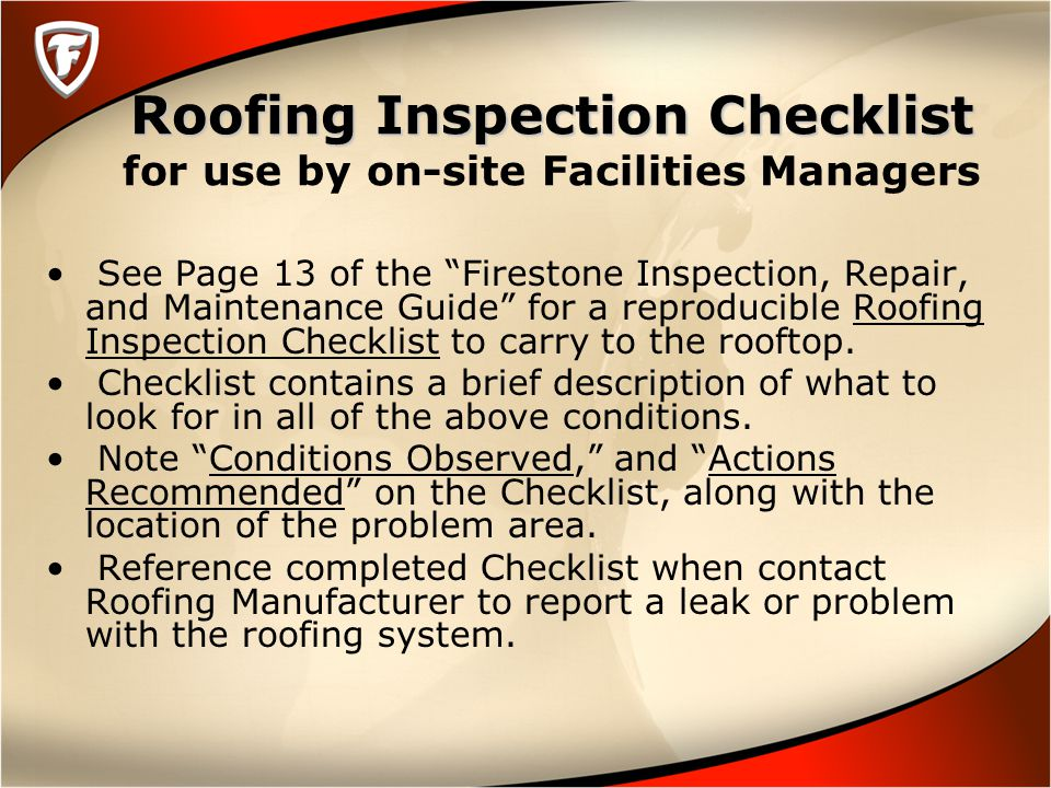 Roofing Inspection Checklist Roofing Inspection Checklist for use by on-site Facilities Managers See Page 13 of the Firestone Inspection, Repair, and Maintenance Guide for a reproducible Roofing Inspection Checklist to carry to the rooftop.