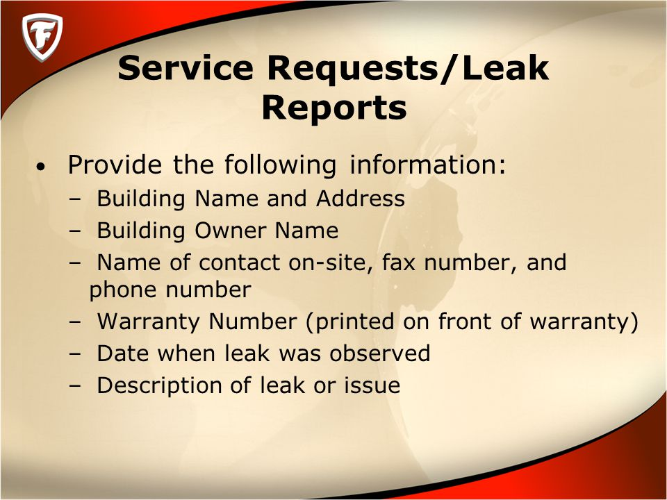 Service Requests/Leak Reports Provide the following information: – Building Name and Address – Building Owner Name – Name of contact on-site, fax number, and phone number – Warranty Number (printed on front of warranty) – Date when leak was observed – Description of leak or issue