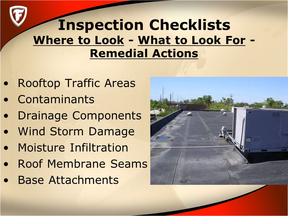 Inspection Checklists Where to Look - What to Look For - Remedial Actions Rooftop Traffic Areas Contaminants Drainage Components Wind Storm Damage Moisture Infiltration Roof Membrane Seams Base Attachments