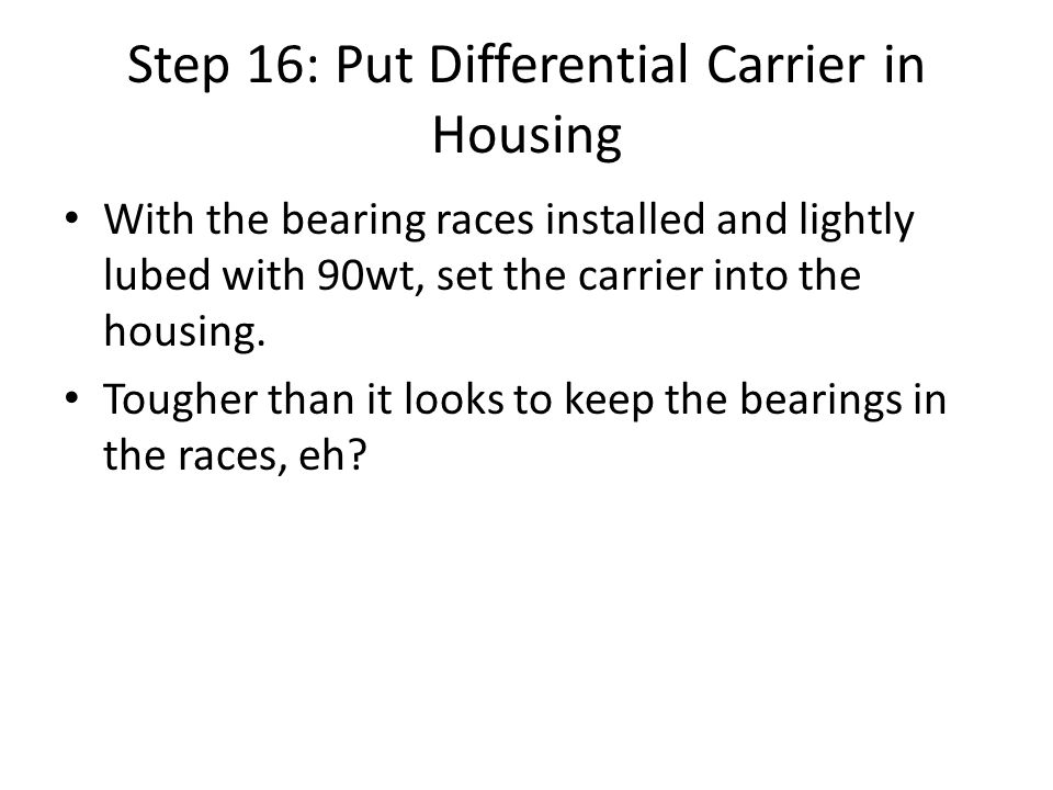 Step 16: Put Differential Carrier in Housing With the bearing races installed and lightly lubed with 90wt, set the carrier into the housing.