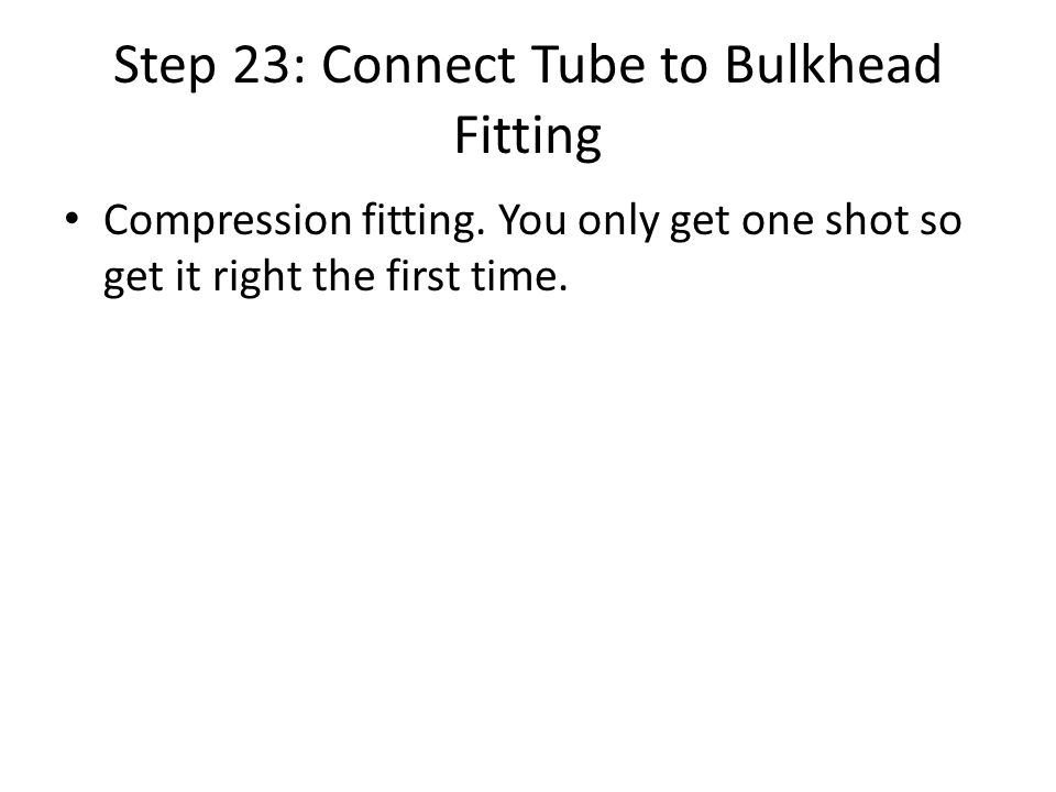 Step 23: Connect Tube to Bulkhead Fitting Compression fitting.