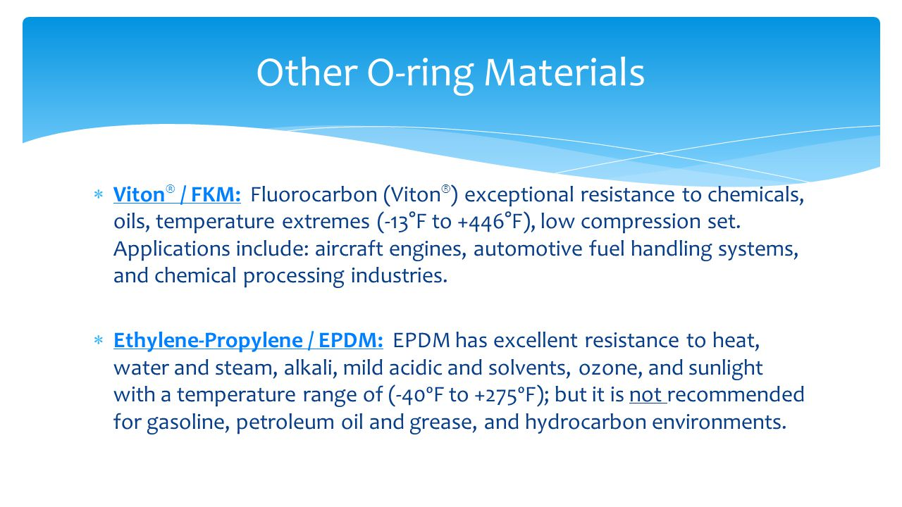  Viton ® / FKM: Fluorocarbon (Viton ® ) exceptional resistance to chemicals, oils, temperature extremes (-13°F to +446°F), low compression set. Appli