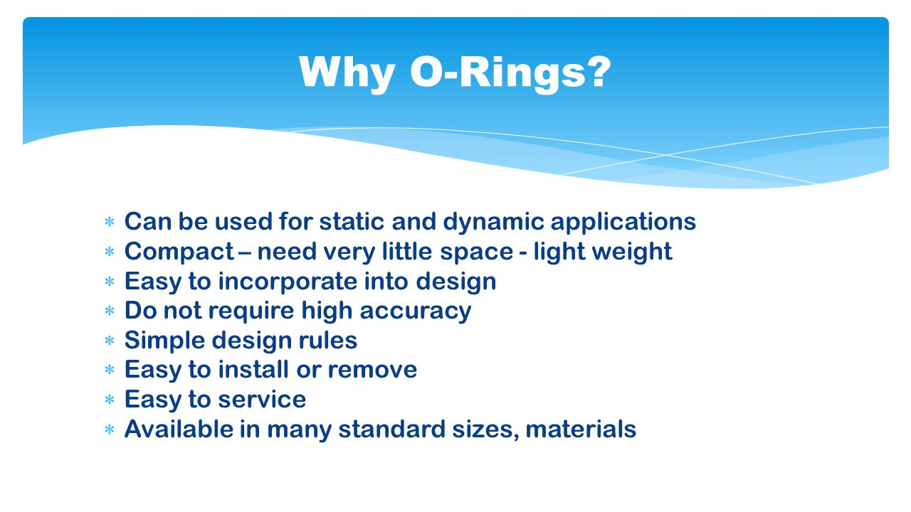  Wide range of operating temperatures  Wide range of operating pressures  Good durability and abrasion resistance  Many O-ring materials for a wide range of chemicals  Their failure or deterioration is gradual  Inexpensive Why O-Rings?