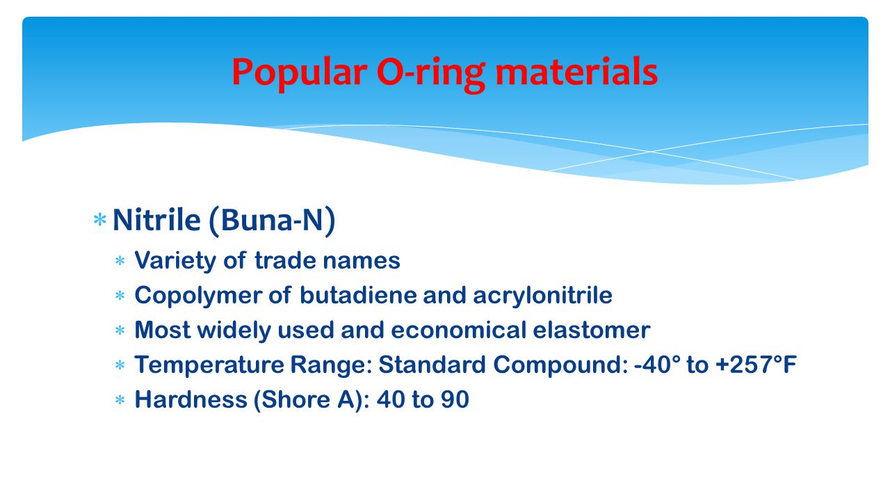  Nitrile (Buna-N)  Variety of trade names  Copolymer of butadiene and acrylonitrile  Most widely used and economical elastomer  Temperature Range