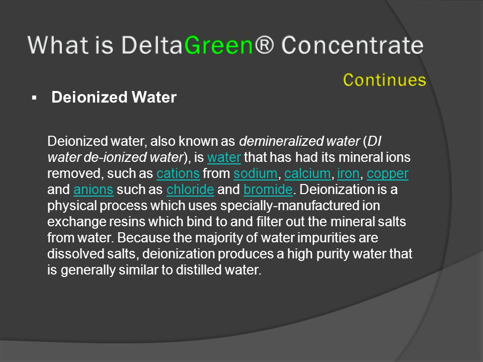  Deionized Water Deionized water, also known as demineralized water (DI water de-ionized water), is water that has had its mineral ions removed, such as cations from sodium, calcium, iron, copper and anions such as chloride and bromide.