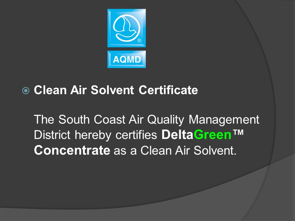  Clean Air Solvent Certificate The South Coast Air Quality Management District hereby certifies DeltaGreen™ Concentrate as a Clean Air Solvent.