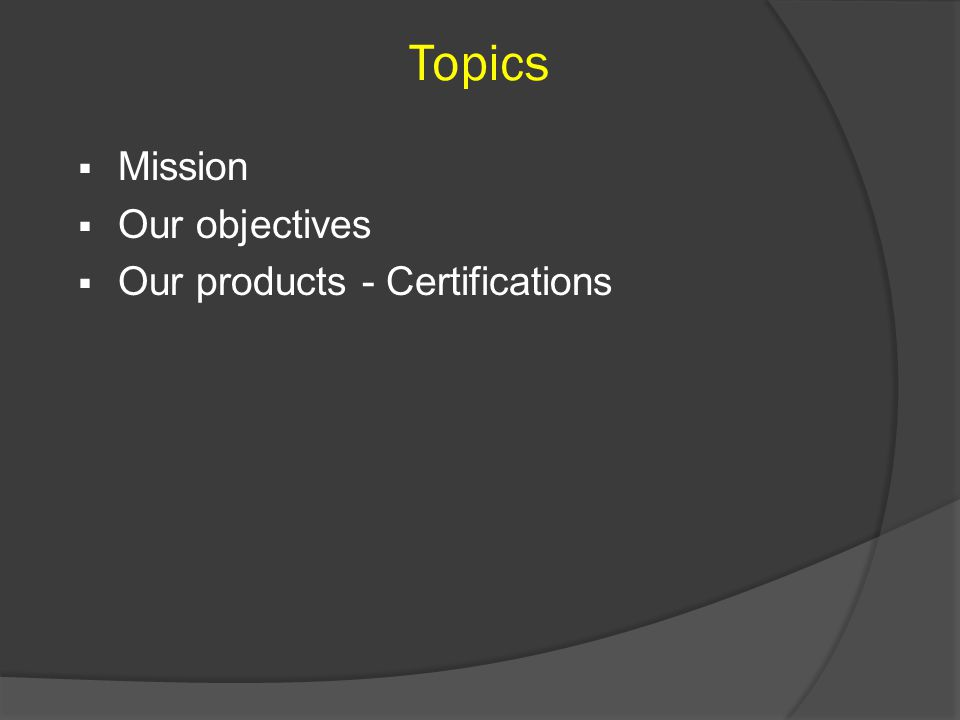 Topics  Mission  Our objectives  Our products - Certifications