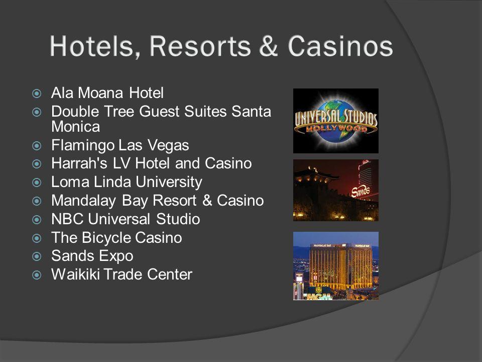  Ala Moana Hotel  Double Tree Guest Suites Santa Monica  Flamingo Las Vegas  Harrah s LV Hotel and Casino  Loma Linda University  Mandalay Bay Resort & Casino  NBC Universal Studio  The Bicycle Casino  Sands Expo  Waikiki Trade Center