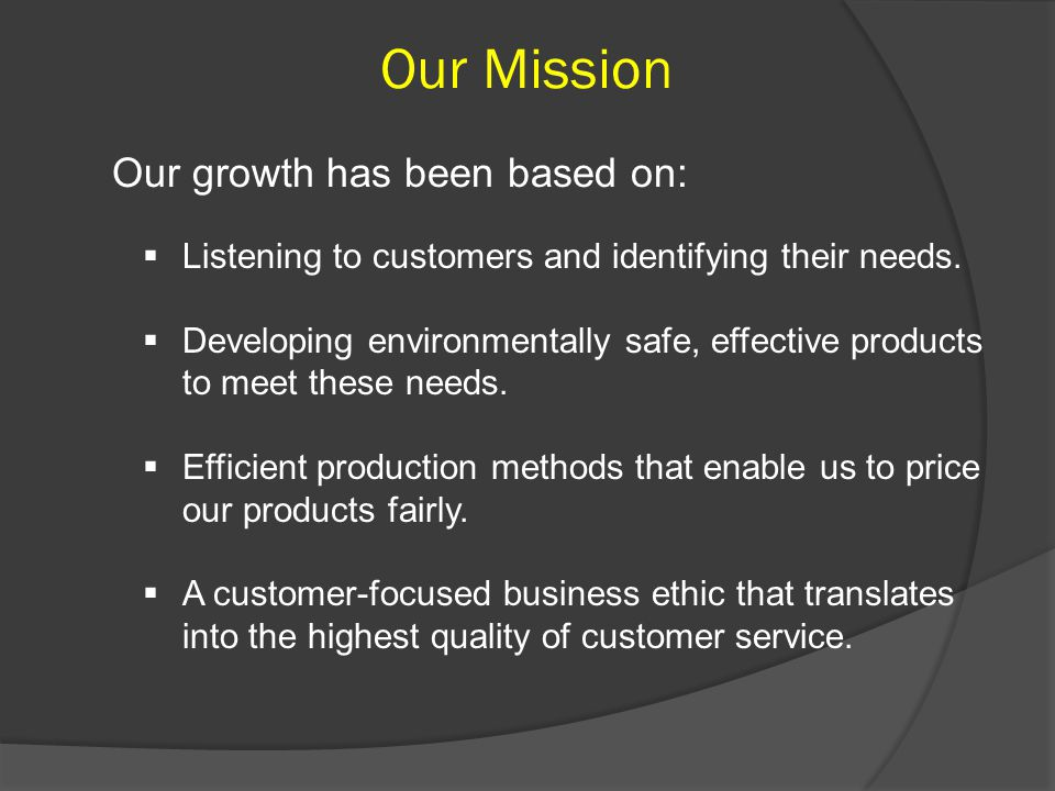 Our Mission Our growth has been based on:  Listening to customers and identifying their needs.
