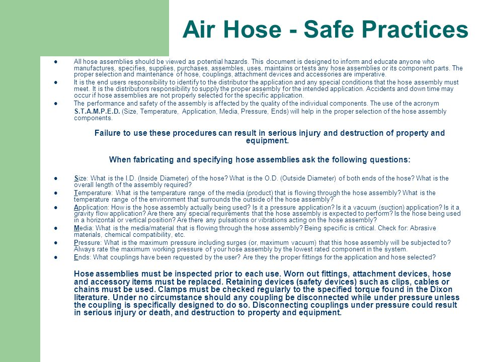 Air Hose - Safe Practices All hose assemblies should be viewed as potential hazards. This document is designed to inform and educate anyone who manufa