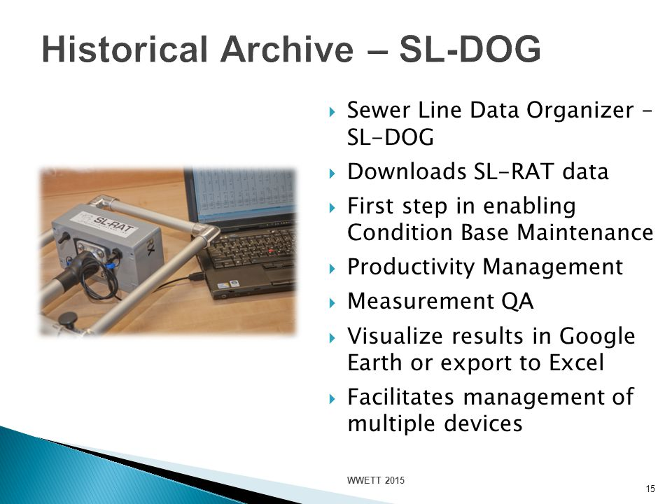 15  Sewer Line Data Organizer – SL-DOG  Downloads SL-RAT data  First step in enabling Condition Base Maintenance  Productivity Management  Measurement QA  Visualize results in Google Earth or export to Excel  Facilitates management of multiple devices WWETT 2015