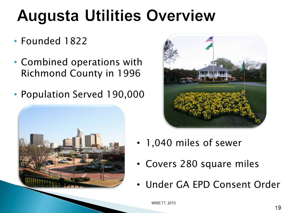 Founded 1822 Combined operations with Richmond County in 1996 Population Served 190,000 19 1,040 miles of sewer Covers 280 square miles Under GA EPD Consent Order WWETT 2015