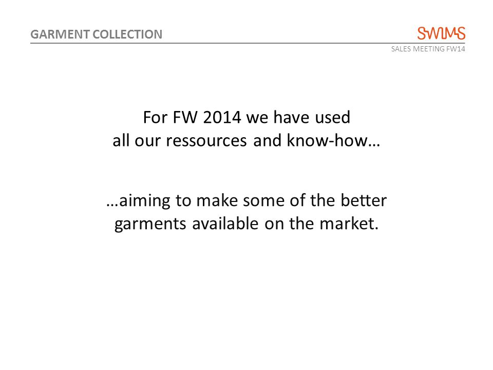 For FW 2014 we have used all our ressources and know-how… …aiming to make some of the better garments available on the market. SALES MEETING FW14 GARM
