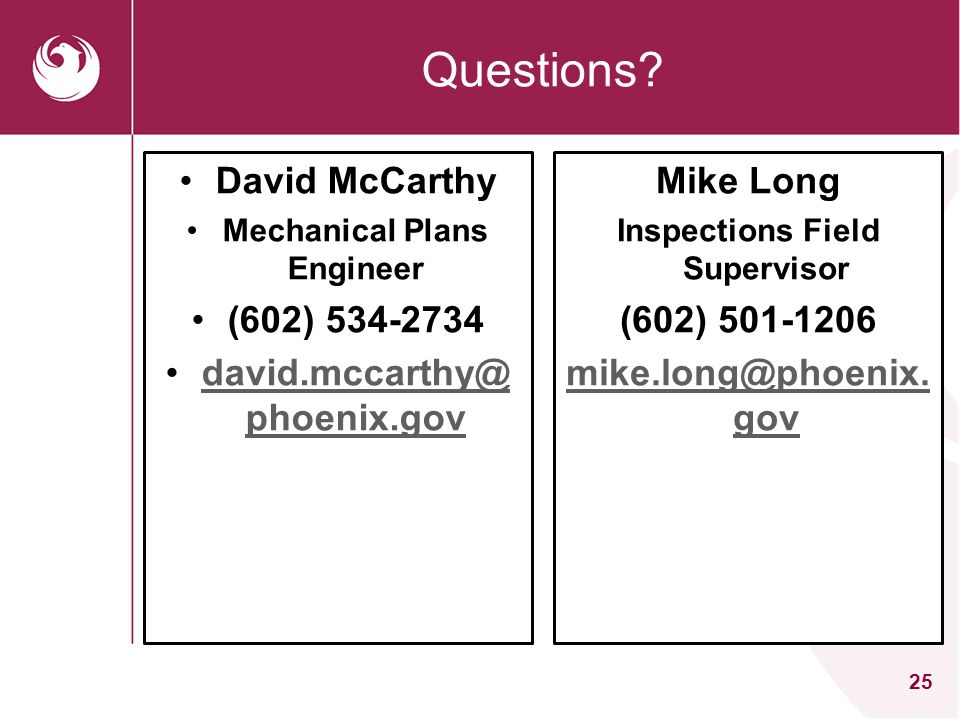25 Questions? David McCarthy Mechanical Plans Engineer (602) 534-2734 david.mccarthy@ phoenix.govdavid.mccarthy@ phoenix.gov Mike Long Inspections Fie