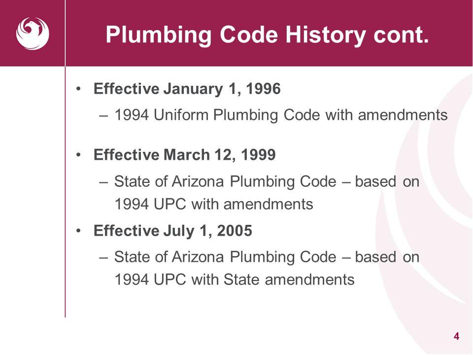 4 Plumbing Code History cont. Effective January 1, 1996 –1994 Uniform Plumbing Code with amendments Effective March 12, 1999 –State of Arizona Plumbin