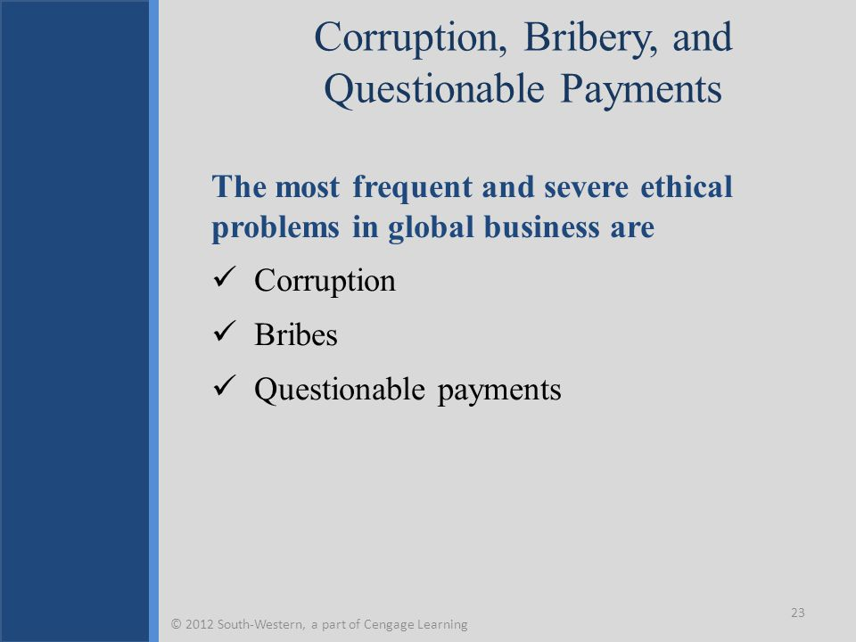 Corruption, Bribery, and Questionable Payments The most frequent and severe ethical problems in global business are Corruption Bribes Questionable payments 23 © 2012 South-Western, a part of Cengage Learning