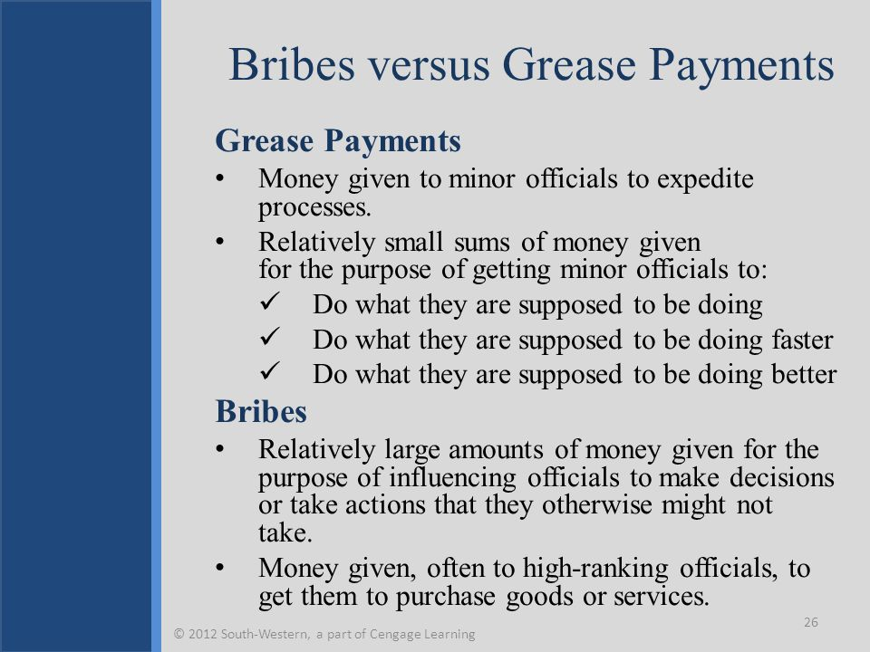 Bribes versus Grease Payments Grease Payments Money given to minor officials to expedite processes.