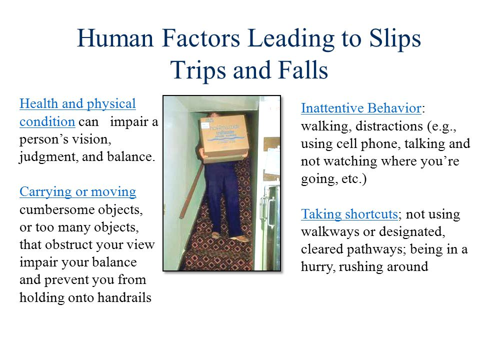 Human Factors Leading to Slips Trips and Falls Health and physical condition can impair a person's vision, judgment, and balance.