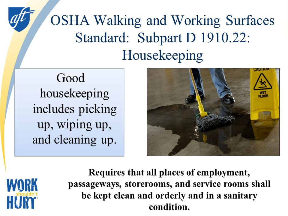 OSHA Walking and Working Surfaces Standard: Subpart D 1910.22: Housekeeping Good housekeeping includes picking up, wiping up, and cleaning up.