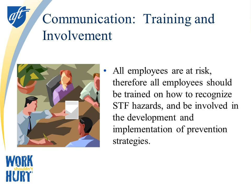 Communication: Training and Involvement All employees are at risk, therefore all employees should be trained on how to recognize STF hazards, and be involved in the development and implementation of prevention strategies.