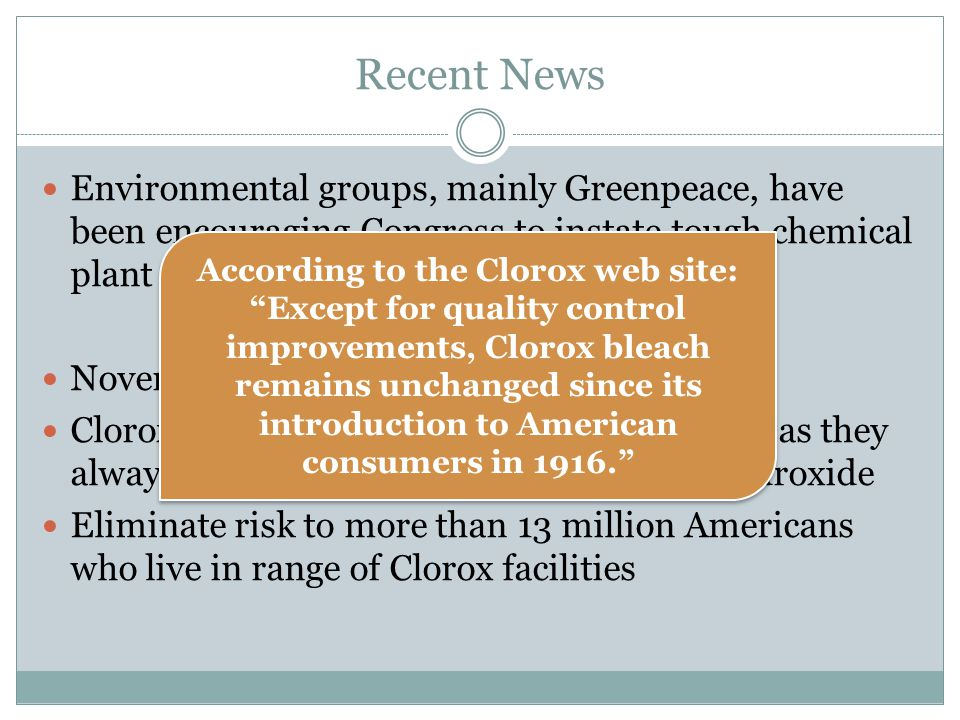 Recent News Environmental groups, mainly Greenpeace, have been encouraging Congress to instate tough chemical plant security legislation November 2009 Clorox announces it will stop making bleach as they always have out of chlorine and sodium hydroxide Eliminate risk to more than 13 million Americans who live in range of Clorox facilities According to the Clorox web site: Except for quality control improvements, Clorox bleach remains unchanged since its introduction to American consumers in 1916.