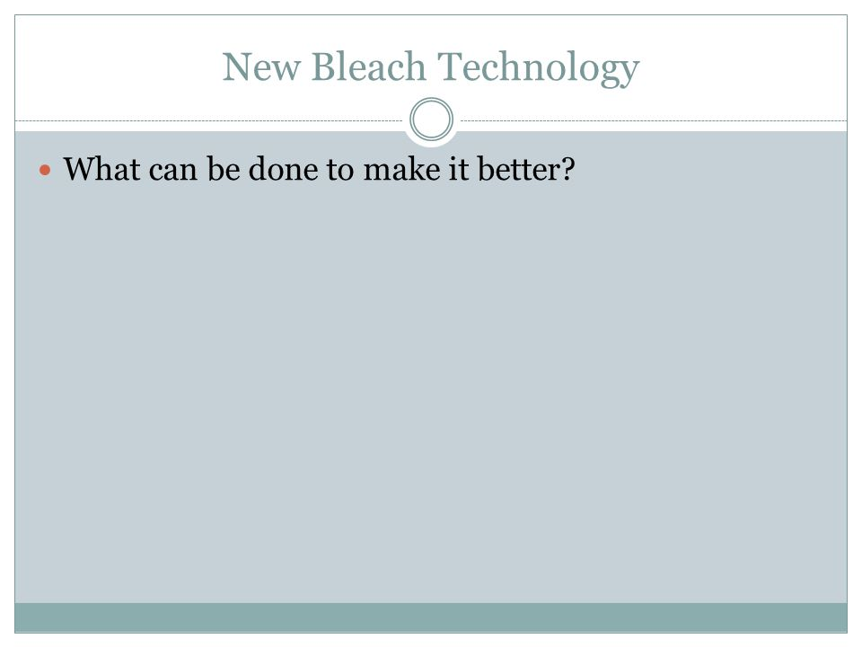 New Bleach Technology What can be done to make it better?