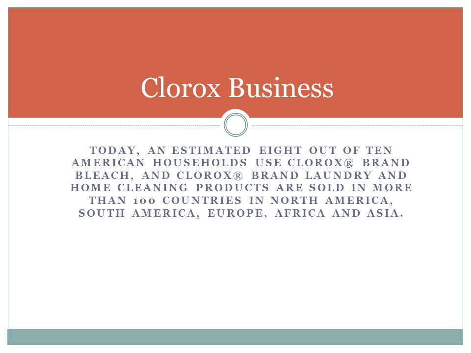 TODAY, AN ESTIMATED EIGHT OUT OF TEN AMERICAN HOUSEHOLDS USE CLOROX® BRAND BLEACH, AND CLOROX® BRAND LAUNDRY AND HOME CLEANING PRODUCTS ARE SOLD IN MORE THAN 100 COUNTRIES IN NORTH AMERICA, SOUTH AMERICA, EUROPE, AFRICA AND ASIA.