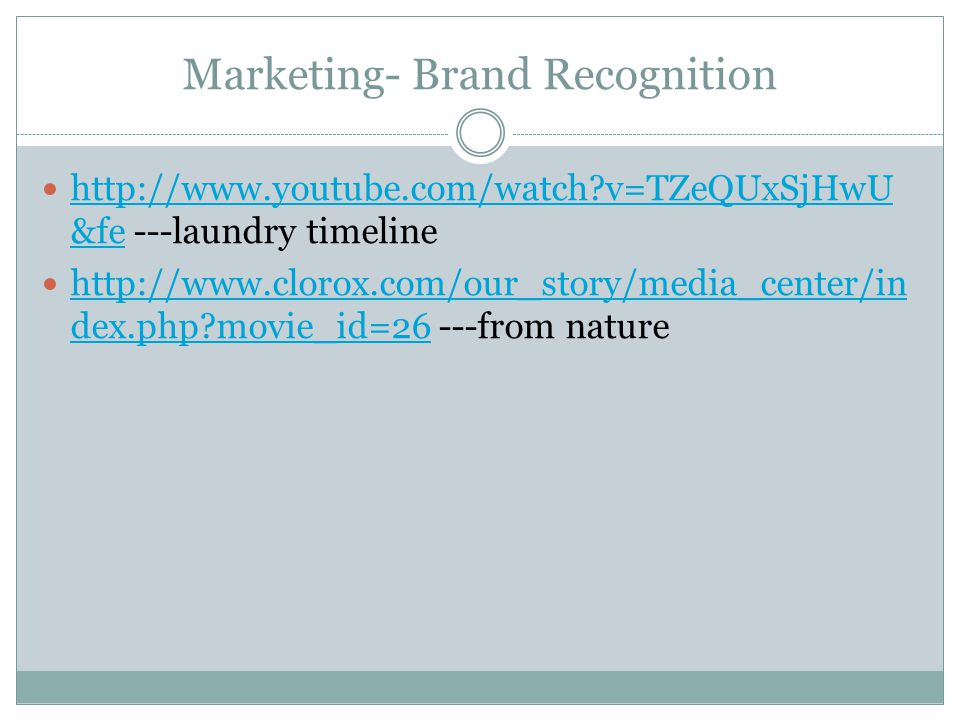 Marketing- Brand Recognition http://www.youtube.com/watch?v=TZeQUxSjHwU &fe ---laundry timeline http://www.youtube.com/watch?v=TZeQUxSjHwU &fe http://www.clorox.com/our_story/media_center/in dex.php?movie_id=26 ---from nature http://www.clorox.com/our_story/media_center/in dex.php?movie_id=26