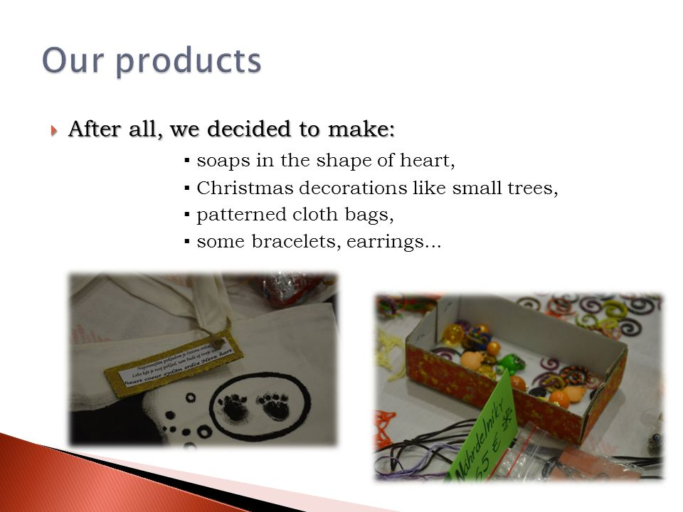  After all, we decided to make: ▪ soaps in the shape of heart, ▪ Christmas decorations like small trees, ▪ patterned cloth bags, ▪ some bracelets, earrings...
