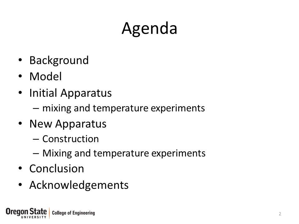 Agenda Background Model Initial Apparatus – mixing and temperature experiments New Apparatus – Construction – Mixing and temperature experiments Conclusion Acknowledgements 2