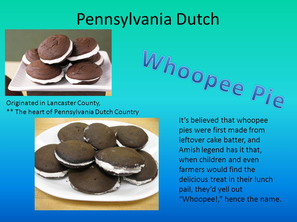 Pennsylvania Dutch Originated in Lancaster County, ** The heart of Pennsylvania Dutch Country It's believed that whoopee pies were first made from leftover cake batter, and Amish legend has it that, when children and even farmers would find the delicious treat in their lunch pail, they'd yell out Whoopee!, hence the name.