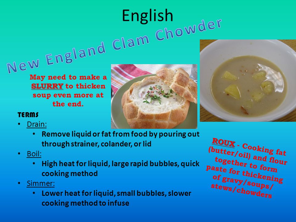 English TERMS Drain: Remove liquid or fat from food by pouring out through strainer, colander, or lid Boil: High heat for liquid, large rapid bubbles, quick cooking method Simmer: Lower heat for liquid, small bubbles, slower cooking method to infuse ROUX ROUX - Cooking fat (butter/oil) and flour together to form paste for thickening of gravy/soups/ stews/chowders SLURRY May need to make a SLURRY to thicken soup even more at the end.