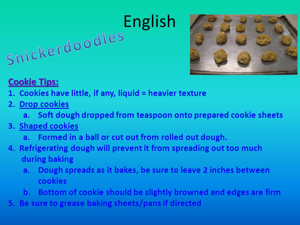 English Cookie Tips: 1.Cookies have little, if any, liquid = heavier texture 2.Drop cookies a.Soft dough dropped from teaspoon onto prepared cookie sheets 3.Shaped cookies a.Formed in a ball or cut out from rolled out dough.