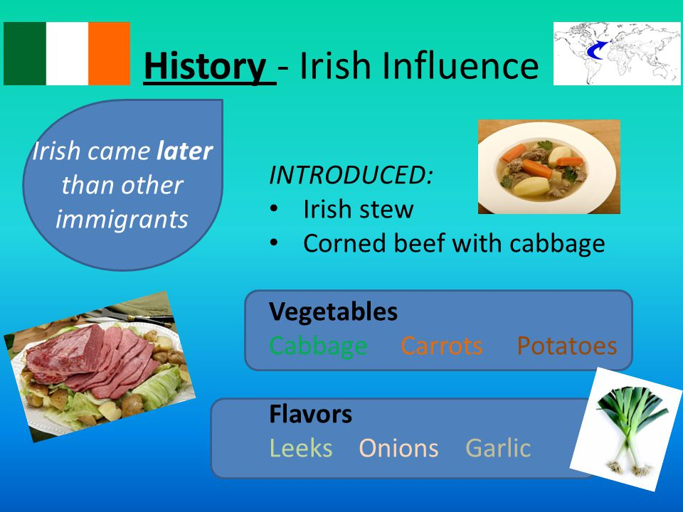 History - Irish Influence Irish came later than other immigrants INTRODUCED: Irish stew Corned beef with cabbage Vegetables Cabbage Carrots Potatoes Flavors Leeks Onions Garlic