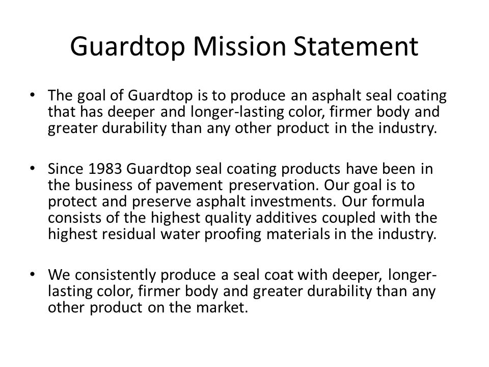 Guardtop Mission Statement The goal of Guardtop is to produce an asphalt seal coating that has deeper and longer-lasting color, firmer body and greate
