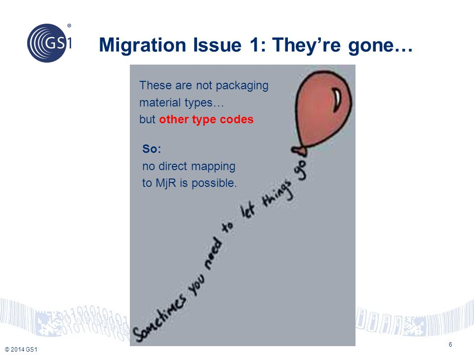 © 2014 GS1 Migration Issue 1: They're gone… 6 So: no direct mapping to MjR is possible.