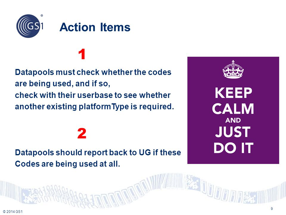 © 2014 GS1 Action Items 9 Datapools must check whether the codes are being used, and if so, check with their userbase to see whether another existing platformType is required.