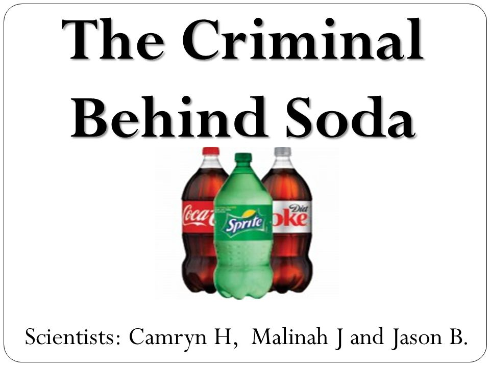 Scientists: Camryn H, Malinah J and Jason B. The Criminal Behind Soda