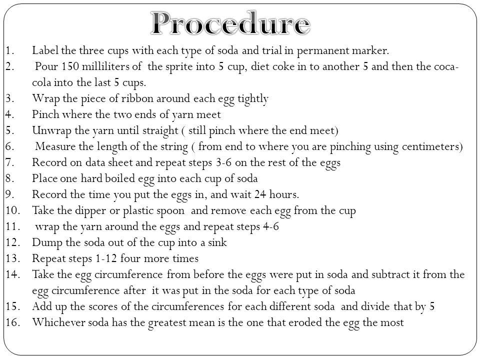 Effect of Soda on Erosion of Teeth (Egg Shells) Type of Soda Trial 1Trial 2Trial 3Trial 4Trial 5 Average Decrease in Egg's Circumference (cm ) Egg Circumference (cm) BeforeAfterBeforeAfterBeforeAfterBeforeAfterBeforeAfter Sprite14.113.512.2 12.911.914.613.413.912.9 -0.86 -1.1-0.0-1.2 Diet Coke14.313.214.313.513.212.512.2 13.312.8 -0.62 -1.1-0.8-0.7-0.0 Coca- Cola14.213.712.512.214.612.214.512.813.212.5 -1.1 -0.5 -2.3-1.7-0.7