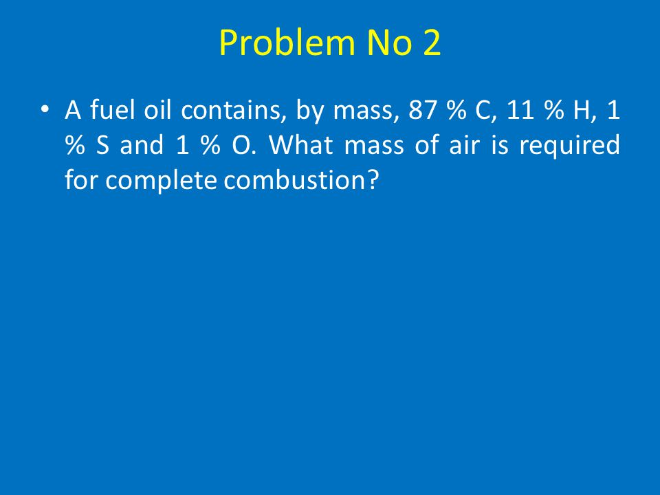 Problem No 1 Solution O required to burn 1 kg of H = 8 kg O required to burn 0.16 kg of H = 0.16 x 8 kg Therefore O required = (0.84 x 2.66)kg + ( 0.1