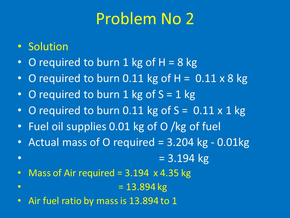 Problem No 2 Data Carbon=87 % C by mass Hydrogen=11 % H by mass Sulphur=1 % S by mass Oxygen=1 % O by mass To Find Mass of air is required for complet
