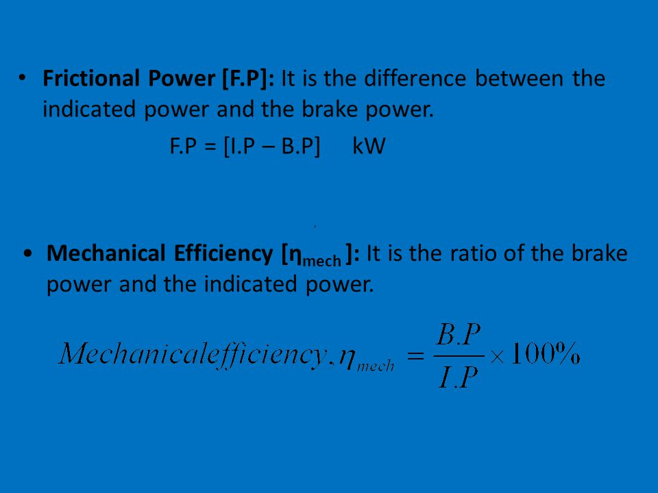 83 Important definitions Brake Power [B.P]: It is the power developed by the engine at the output shaft. Where, N = Speed of the crank shaft in rpm. T