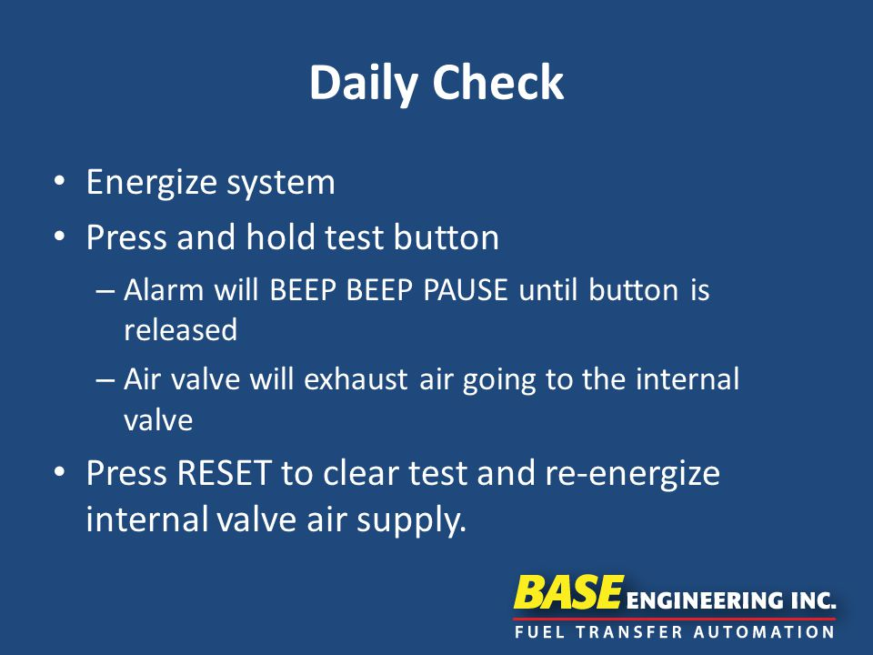 Daily Check Energize system Press and hold test button – Alarm will BEEP BEEP PAUSE until button is released – Air valve will exhaust air going to the internal valve Press RESET to clear test and re-energize internal valve air supply.