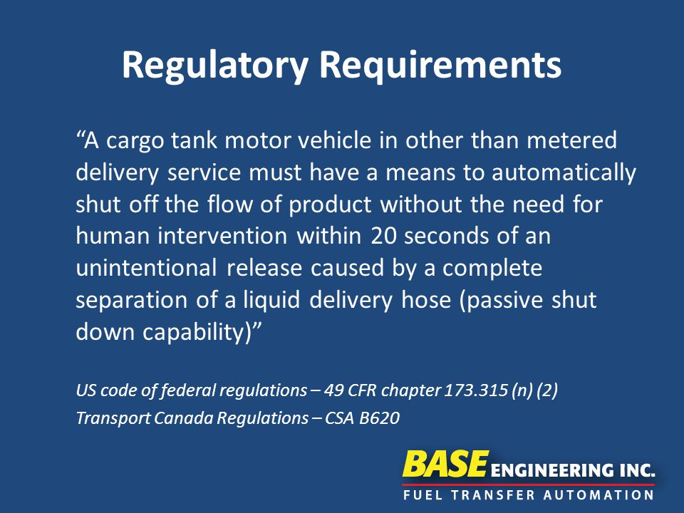 Regulatory Requirements A cargo tank motor vehicle in other than metered delivery service must have a means to automatically shut off the flow of product without the need for human intervention within 20 seconds of an unintentional release caused by a complete separation of a liquid delivery hose (passive shut down capability) US code of federal regulations – 49 CFR chapter 173.315 (n) (2) Transport Canada Regulations – CSA B620