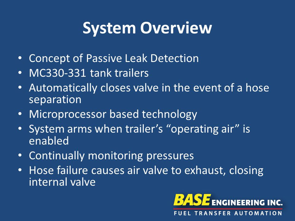 System Overview Concept of Passive Leak Detection MC330-331 tank trailers Automatically closes valve in the event of a hose separation Microprocessor based technology System arms when trailer's operating air is enabled Continually monitoring pressures Hose failure causes air valve to exhaust, closing internal valve