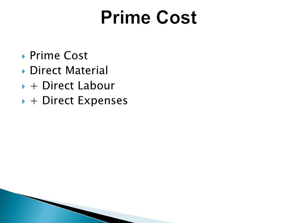  Prime Cost  Direct Material  + Direct Labour  + Direct Expenses