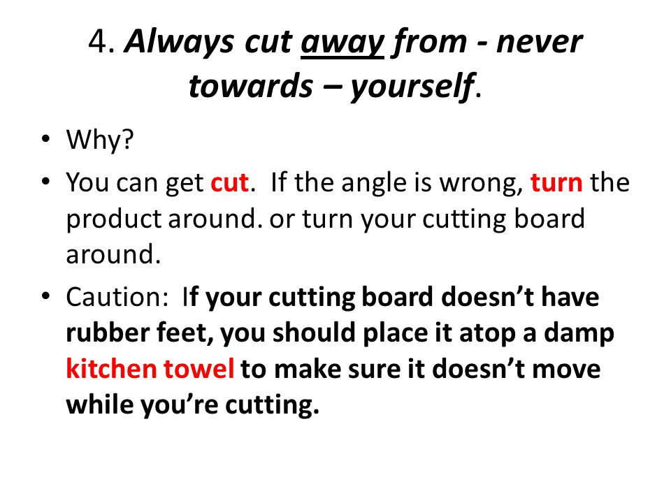 4. Always cut away from - never towards – yourself. Why? You can get cut. If the angle is wrong, turn the product around. or turn your cutting board a